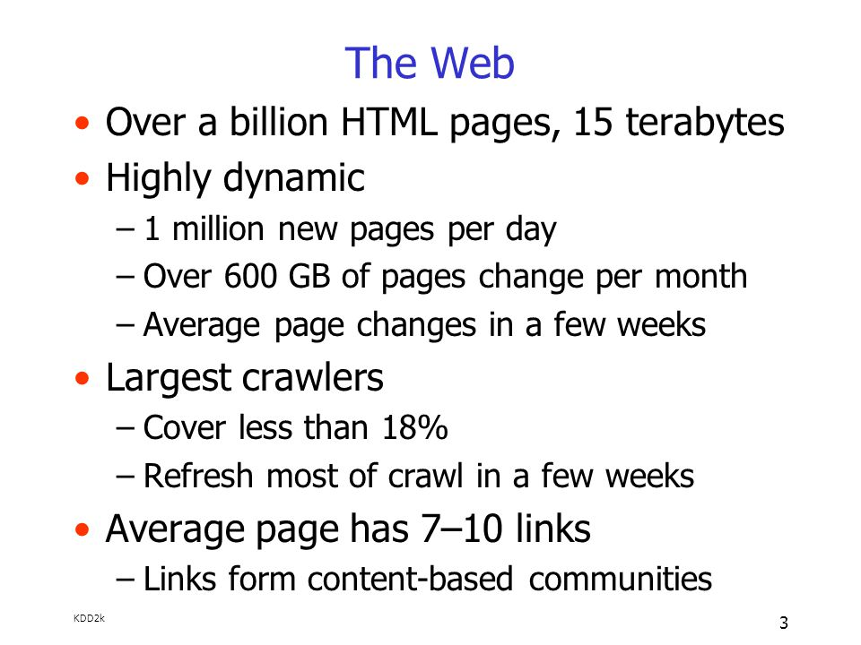 KDD2k 3 The Web Over a billion HTML pages, 15 terabytes Highly dynamic –1 million new pages per day –Over 600 GB of pages change per month –Average page changes in a few weeks Largest crawlers –Cover less than 18% –Refresh most of crawl in a few weeks Average page has 7–10 links –Links form content-based communities