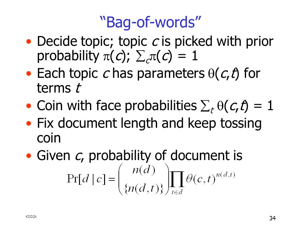KDD2k 34 Bag-of-words Decide topic; topic c is picked with prior probability  (c);  c  (c) = 1 Each topic c has parameters  (c,t) for terms t Coin with face probabilities  t  (c,t) = 1 Fix document length and keep tossing coin Given c, probability of document is