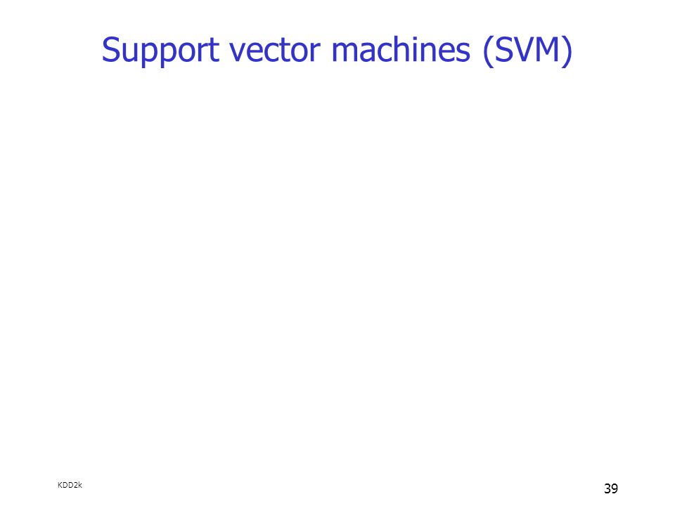 KDD2k 39 Support vector machines (SVM)