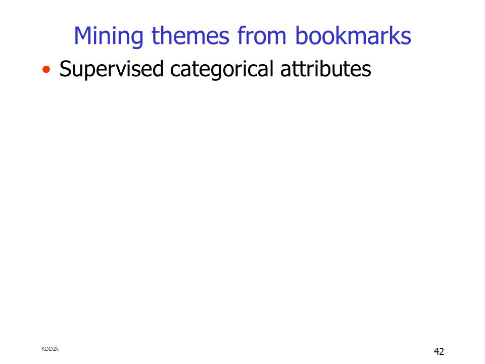 KDD2k 42 Mining themes from bookmarks Supervised categorical attributes