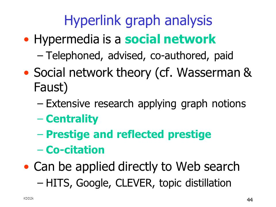 KDD2k 44 Hyperlink graph analysis Hypermedia is a social network –Telephoned, advised, co-authored, paid Social network theory (cf.
