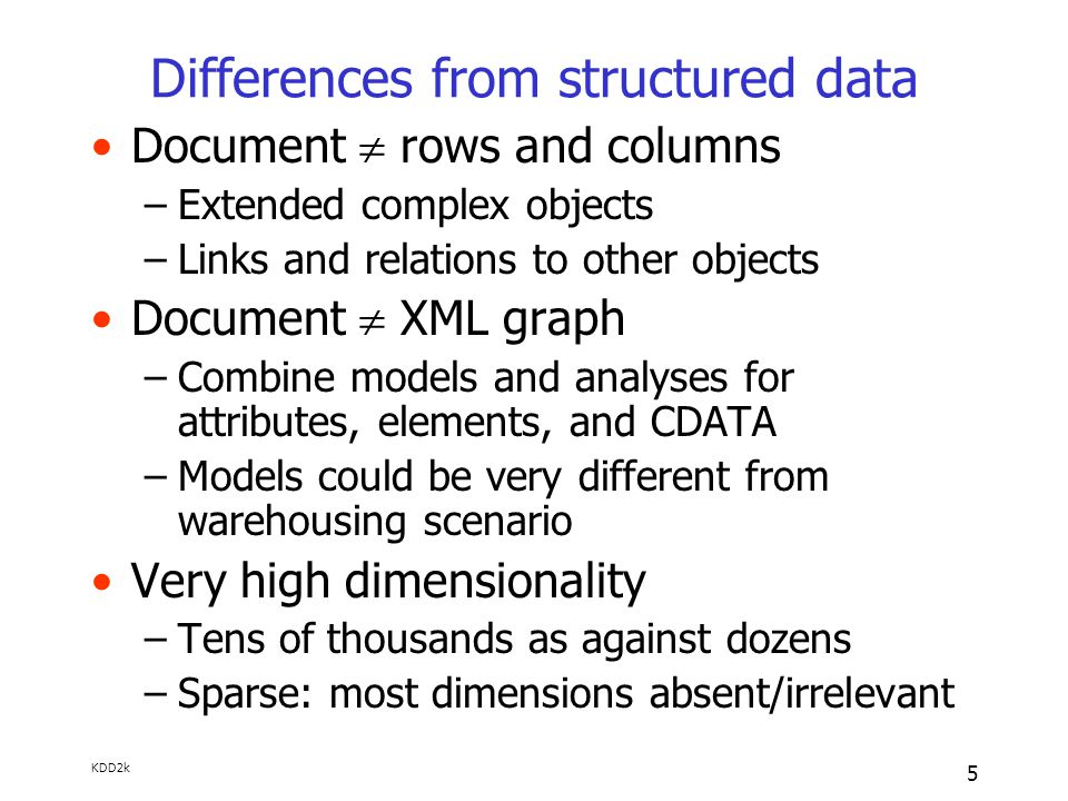 KDD2k 5 Differences from structured data Document  rows and columns –Extended complex objects –Links and relations to other objects Document  XML graph –Combine models and analyses for attributes, elements, and CDATA –Models could be very different from warehousing scenario Very high dimensionality –Tens of thousands as against dozens –Sparse: most dimensions absent/irrelevant