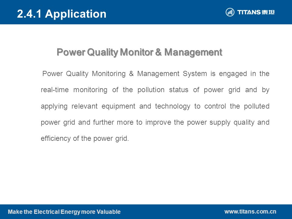 www.titans.com.cn Make the Electrical Energy more Valuable Power Quality Monitor & Management 2.4.1 Application Power Quality Monitoring & Management System is engaged in the real-time monitoring of the pollution status of power grid and by applying relevant equipment and technology to control the polluted power grid and further more to improve the power supply quality and efficiency of the power grid.