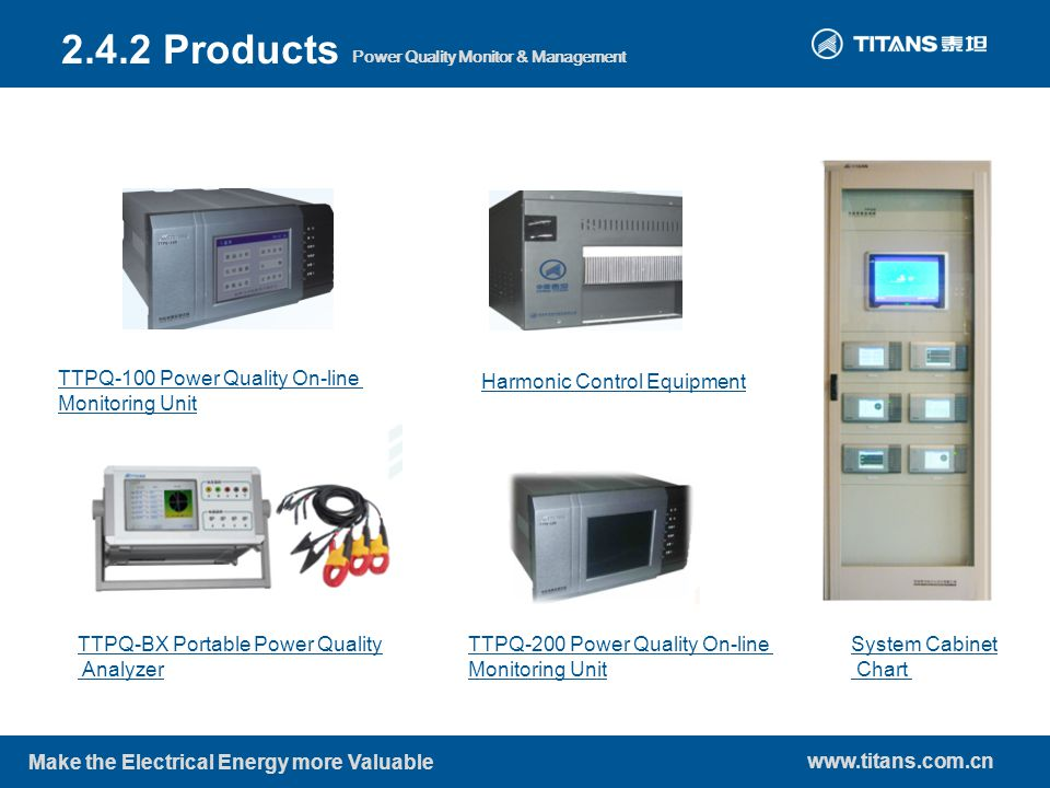 www.titans.com.cn Make the Electrical Energy more Valuable Power Quality Monitor & Management 2.4.2 Products TTPQ-100 Power Quality On-line Monitoring