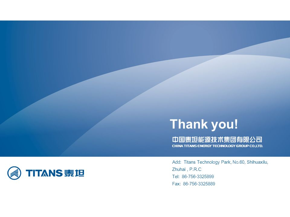 Add: Titans Technology Park, No.60, Shihuaxilu, Zhuhai, P.R.C Tel: 86-756-3325899 Fax: 86-756-3325889 Thank you!