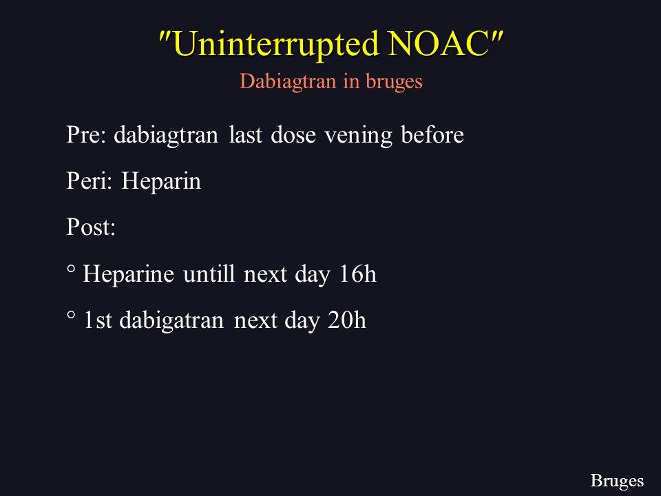 Pre: dabiagtran last dose vening before Peri: Heparin Post: ° Heparine untill next day 16h ° 1st dabigatran next day 20h Bruges Dabiagtran in bruges ″Uninterrupted NOAC″