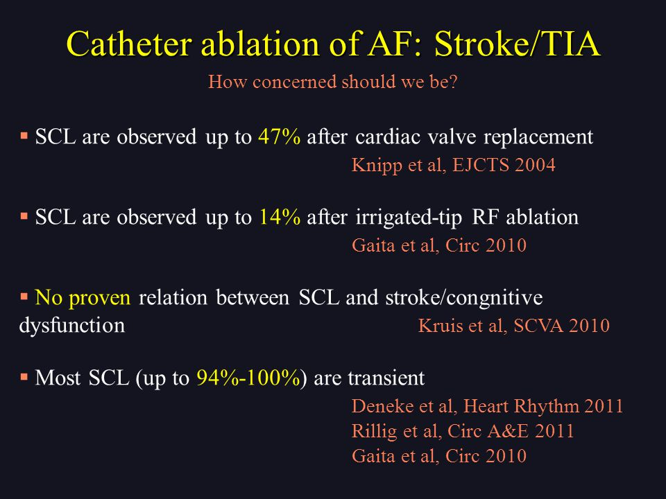  SCL are observed up to 47% after cardiac valve replacement Knipp et al, EJCTS 2004  SCL are observed up to 14% after irrigated-tip RF ablation Gaita et al, Circ 2010  No proven relation between SCL and stroke/congnitive dysfunction Kruis et al, SCVA 2010  Most SCL (up to 94%-100%) are transient Deneke et al, Heart Rhythm 2011 Rillig et al, Circ A&E 2011 Gaita et al, Circ 2010 How concerned should we be.