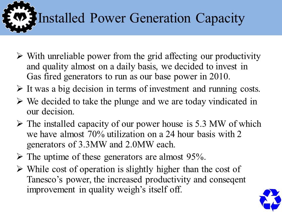 Installed Power Generation Capacity  With unreliable power from the grid affecting our productivity and quality almost on a daily basis, we decided to invest in Gas fired generators to run as our base power in 2010.