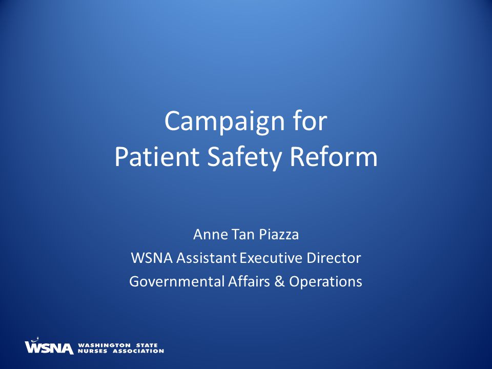 Campaign for Patient Safety Reform Anne Tan Piazza WSNA Assistant Executive Director Governmental Affairs & Operations