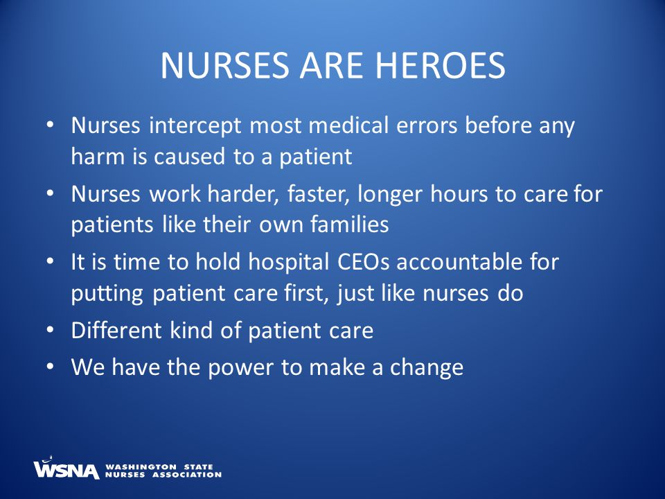 Nurses intercept most medical errors before any harm is caused to a patient Nurses work harder, faster, longer hours to care for patients like their own families It is time to hold hospital CEOs accountable for putting patient care first, just like nurses do Different kind of patient care We have the power to make a change NURSES ARE HEROES