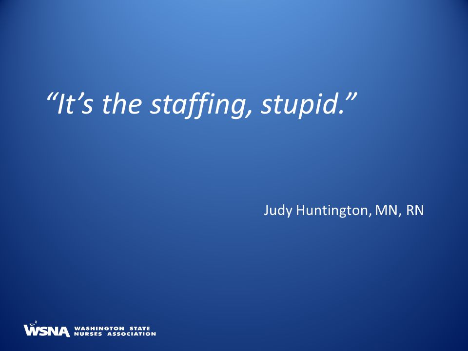 It's the staffing, stupid. Judy Huntington, MN, RN