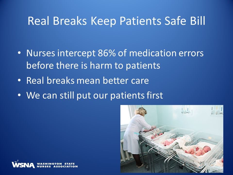 Nurses intercept 86% of medication errors before there is harm to patients Real breaks mean better care We can still put our patients first Real Breaks Keep Patients Safe Bill