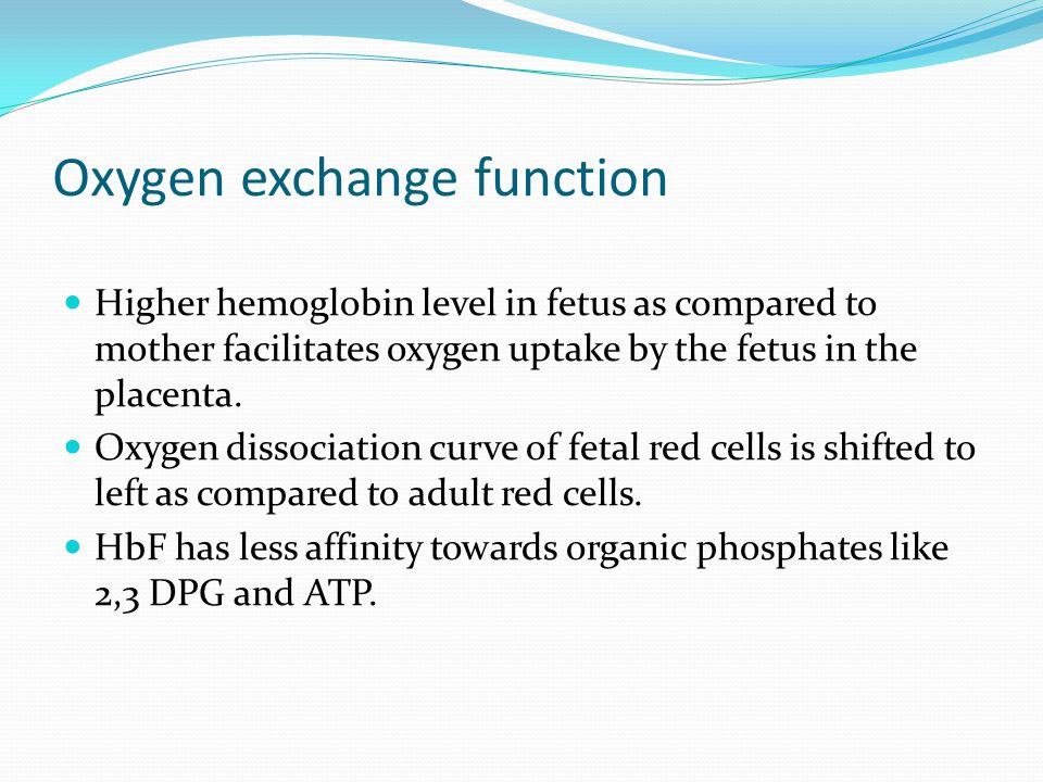 Oxygen exchange function Higher hemoglobin level in fetus as compared to mother facilitates oxygen uptake by the fetus in the placenta. Oxygen dissoci