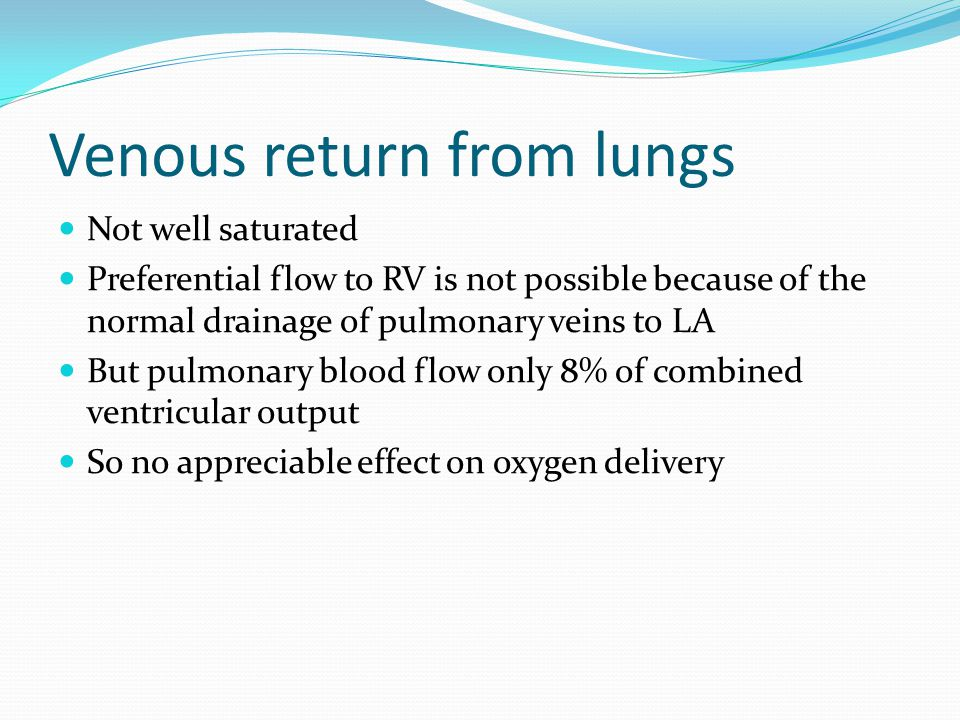 Venous return from lungs Not well saturated Preferential flow to RV is not possible because of the normal drainage of pulmonary veins to LA But pulmon