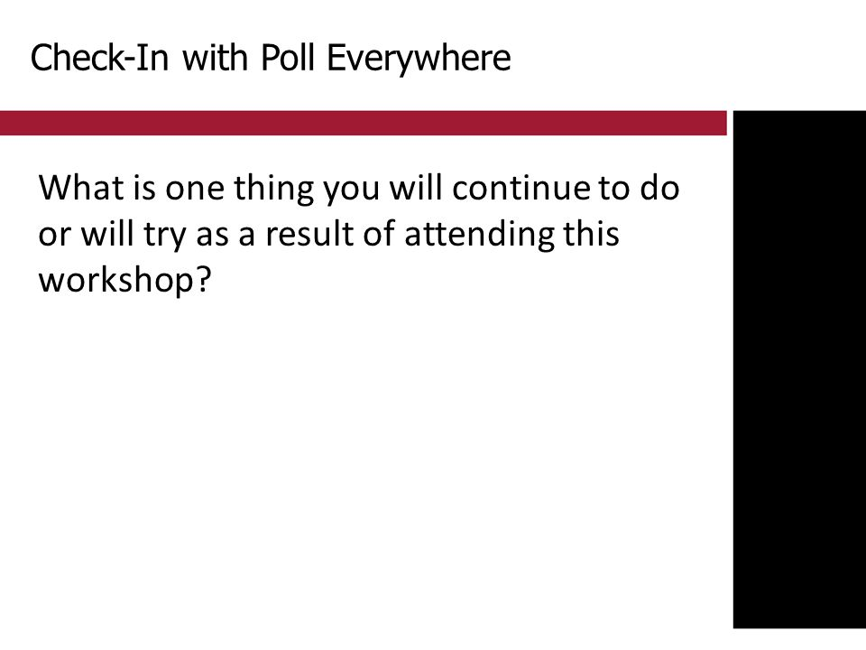 Check-In with Poll Everywhere What is one thing you will continue to do or will try as a result of attending this workshop