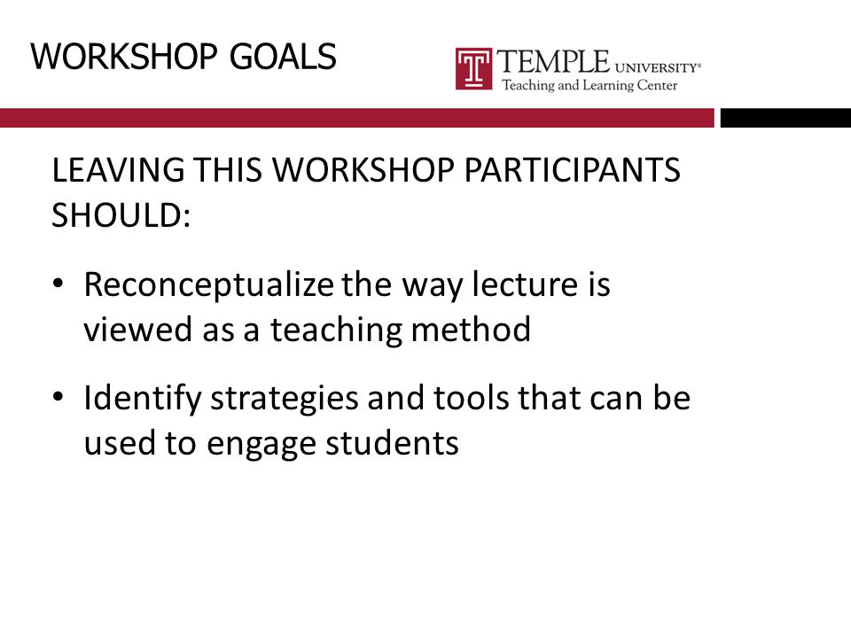 WORKSHOP GOALS LEAVING THIS WORKSHOP PARTICIPANTS SHOULD: Reconceptualize the way lecture is viewed as a teaching method Identify strategies and tools that can be used to engage students