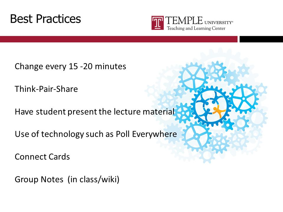 Best Practices Change every 15 -20 minutes Think-Pair-Share Have student present the lecture material Use of technology such as Poll Everywhere Connect Cards Group Notes (in class/wiki)