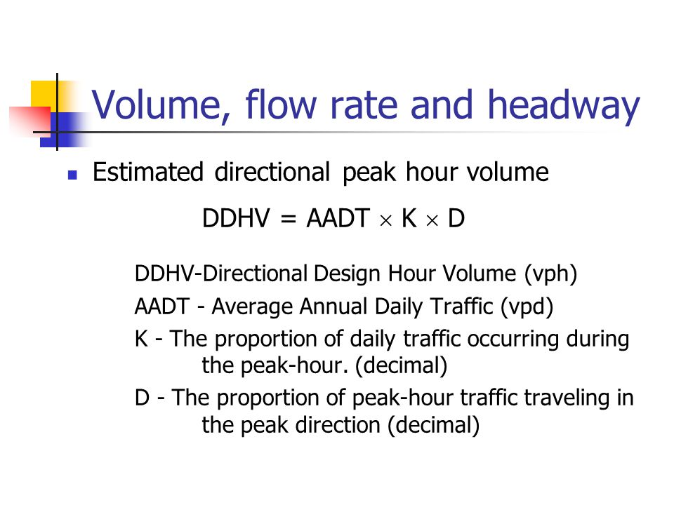 Volume, flow rate and headway Estimated directional peak hour volume DDHV = AADT  K  D DDHV-Directional Design Hour Volume (vph) AADT - Average Annu