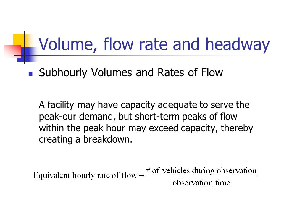 Volume, flow rate and headway Subhourly Volumes and Rates of Flow A facility may have capacity adequate to serve the peak-our demand, but short-term peaks of flow within the peak hour may exceed capacity, thereby creating a breakdown.