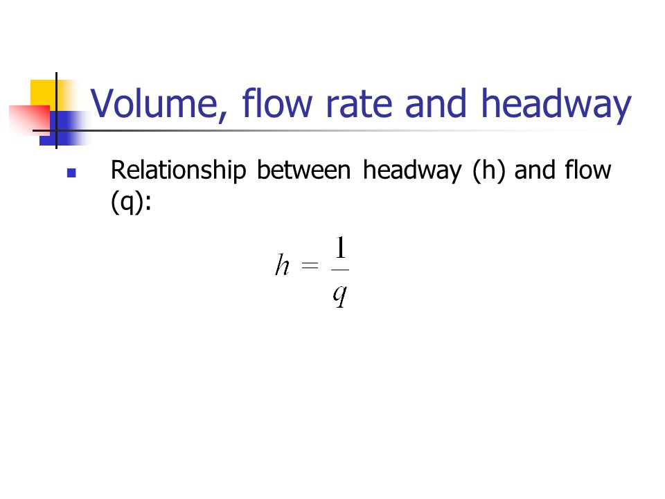 Volume, flow rate and headway Relationship between headway (h) and flow (q):