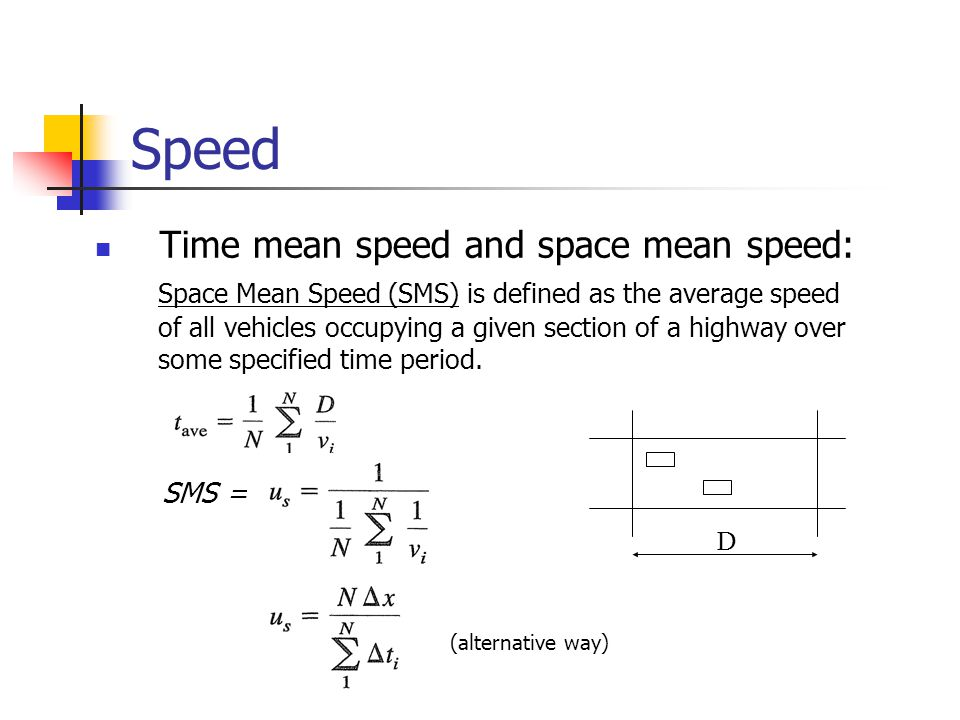 Speed Time mean speed and space mean speed: Space Mean Speed (SMS) is defined as the average speed of all vehicles occupying a given section of a highway over some specified time period.