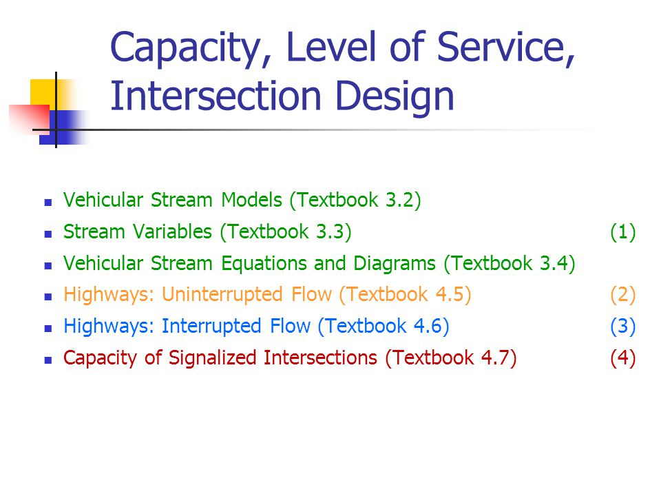 Capacity, Level of Service, Intersection Design Vehicular Stream Models (Textbook 3.2) Stream Variables (Textbook 3.3) (1) Vehicular Stream Equations and Diagrams (Textbook 3.4) Highways: Uninterrupted Flow (Textbook 4.5) (2) Highways: Interrupted Flow (Textbook 4.6) (3) Capacity of Signalized Intersections (Textbook 4.7) (4)