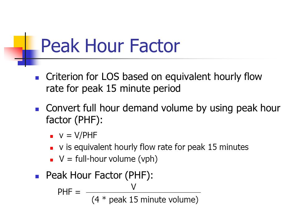 Peak Hour Factor Criterion for LOS based on equivalent hourly flow rate for peak 15 minute period Convert full hour demand volume by using peak hour factor (PHF): v = V/PHF v is equivalent hourly flow rate for peak 15 minutes V = full-hour volume (vph) Peak Hour Factor (PHF): PHF = V (4 * peak 15 minute volume)