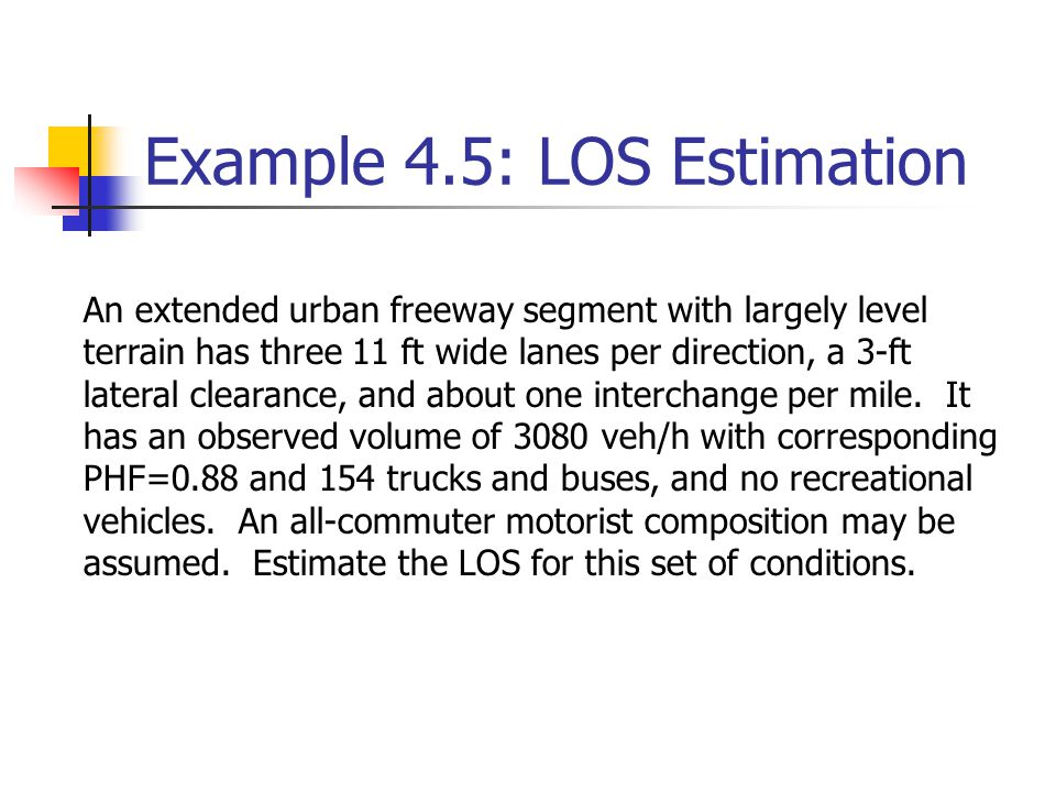 Example 4.5: LOS Estimation An extended urban freeway segment with largely level terrain has three 11 ft wide lanes per direction, a 3-ft lateral clearance, and about one interchange per mile.