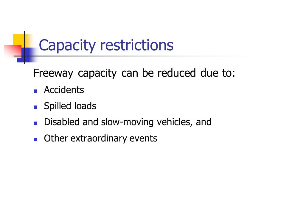 Capacity restrictions Freeway capacity can be reduced due to: Accidents Spilled loads Disabled and slow-moving vehicles, and Other extraordinary events