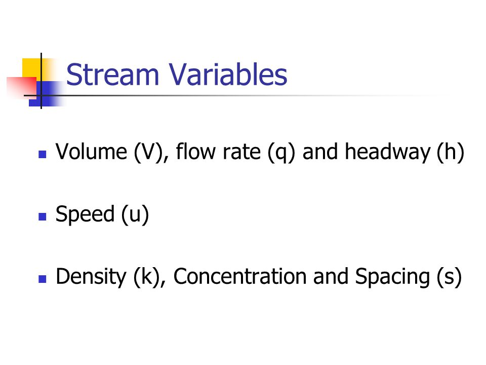 Stream Variables Volume (V), flow rate (q) and headway (h) Speed (u) Density (k), Concentration and Spacing (s)