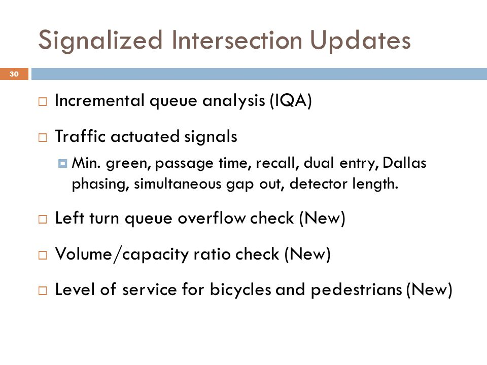 Signalized Intersection Updates  Incremental queue analysis (IQA)  Traffic actuated signals  Min. green, passage time, recall, dual entry, Dallas p