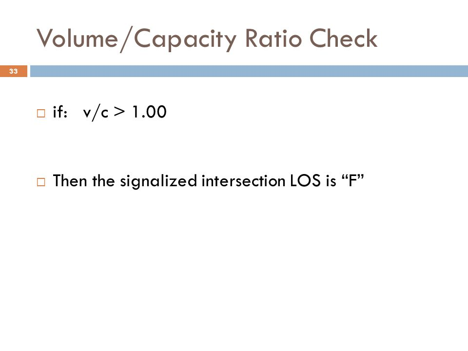 """Volume/Capacity Ratio Check  if: v/c > 1.00  Then the signalized intersection LOS is """"F"""" 33"""