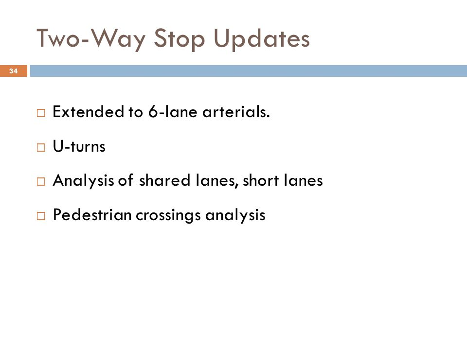 Two-Way Stop Updates  Extended to 6-lane arterials.  U-turns  Analysis of shared lanes, short lanes  Pedestrian crossings analysis 34
