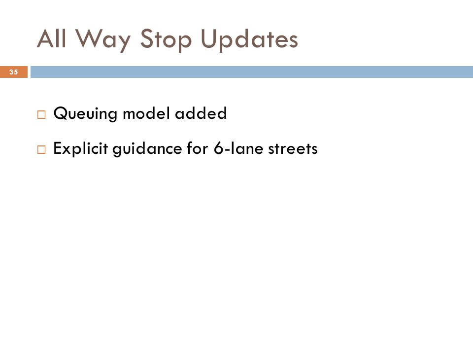 All Way Stop Updates  Queuing model added  Explicit guidance for 6-lane streets 35