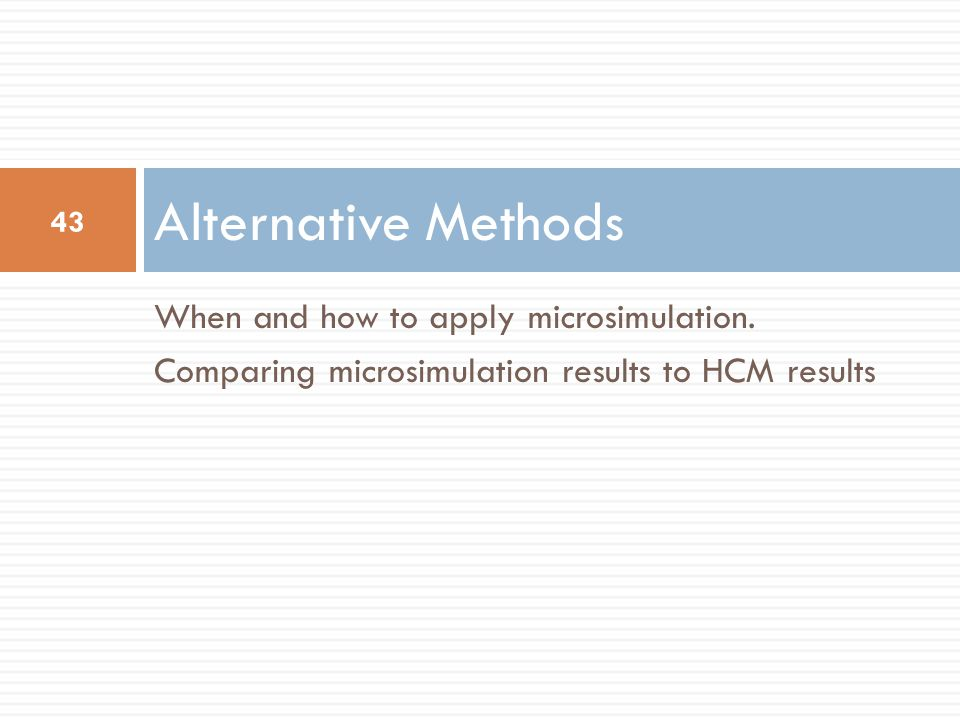 When and how to apply microsimulation. Comparing microsimulation results to HCM results Alternative Methods 43