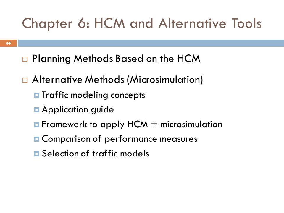 Chapter 6: HCM and Alternative Tools  Planning Methods Based on the HCM  Alternative Methods (Microsimulation)  Traffic modeling concepts  Applica