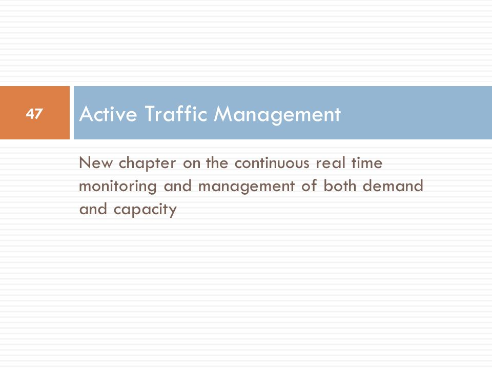 New chapter on the continuous real time monitoring and management of both demand and capacity Active Traffic Management 47