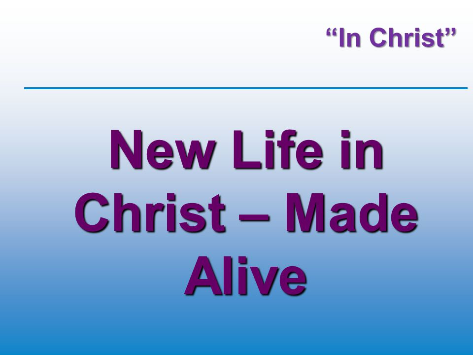 In Christ New Life in Christ – Made Alive
