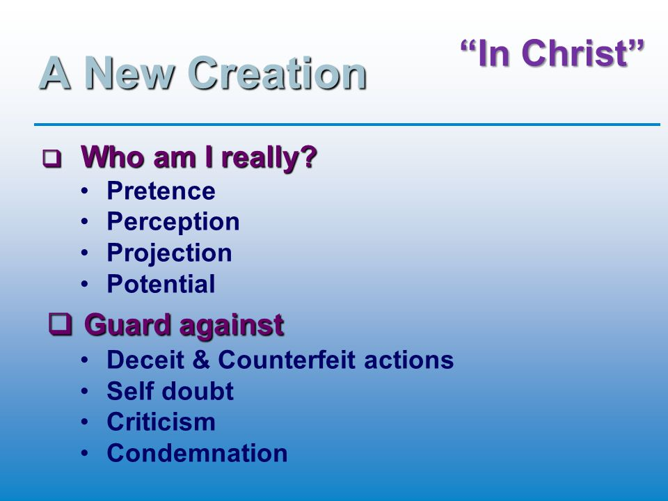 In Christ Romans 12:2 (TNIV) Do not conform to the pattern of this world, but be transformed by the renewing of your mind.