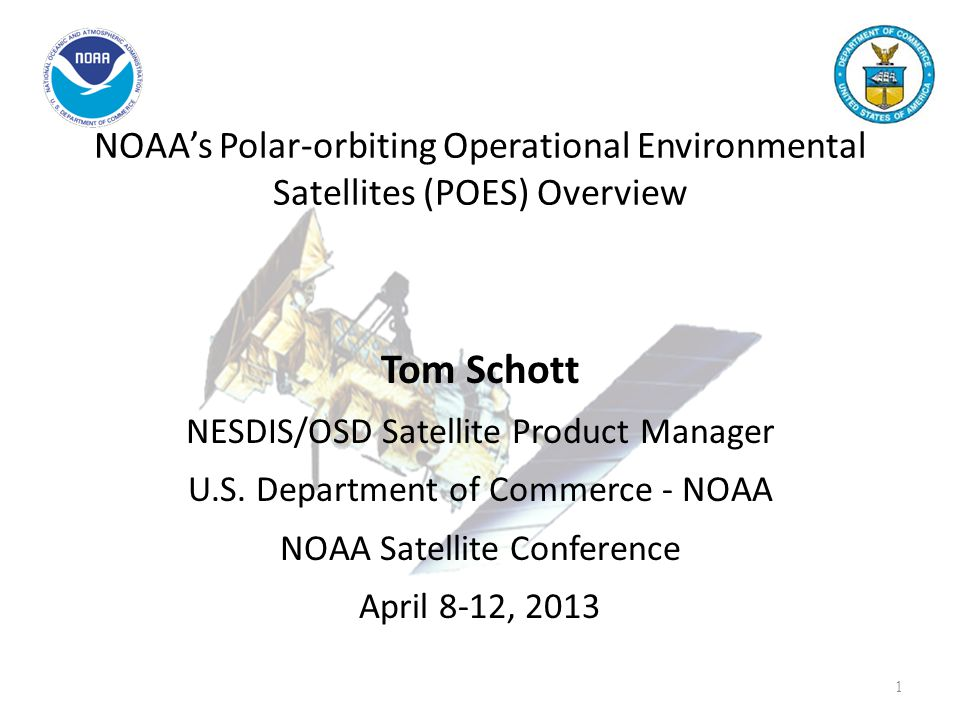 NOAA's Polar-orbiting Operational Environmental Satellites (POES) Overview Tom Schott NESDIS/OSD Satellite Product Manager U.S. Department of Commerce