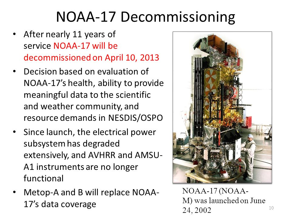 NOAA-17 Decommissioning After nearly 11 years of service NOAA-17 will be decommissioned on April 10, 2013 Decision based on evaluation of NOAA-17's he