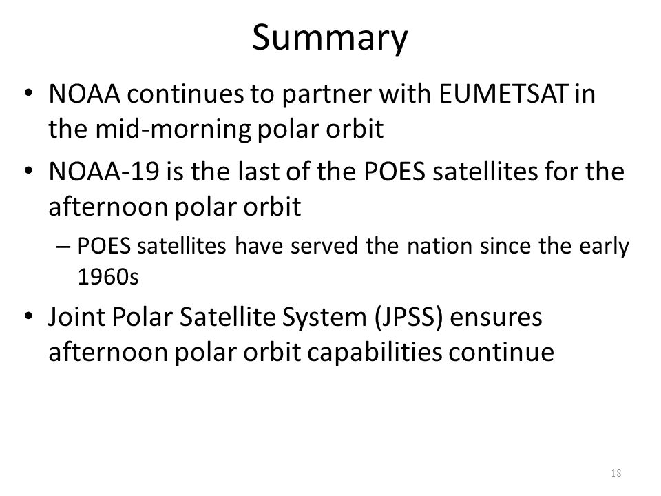 Summary NOAA continues to partner with EUMETSAT in the mid-morning polar orbit NOAA-19 is the last of the POES satellites for the afternoon polar orbi