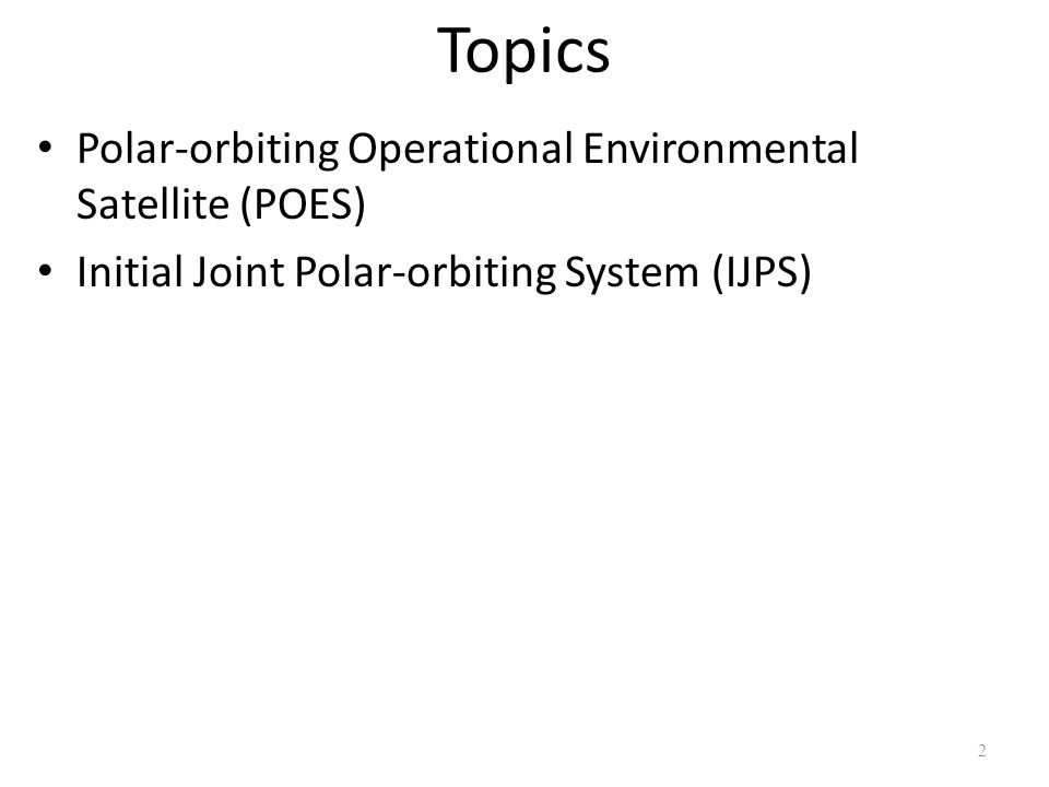 Topics Polar-orbiting Operational Environmental Satellite (POES) Initial Joint Polar-orbiting System (IJPS) 2