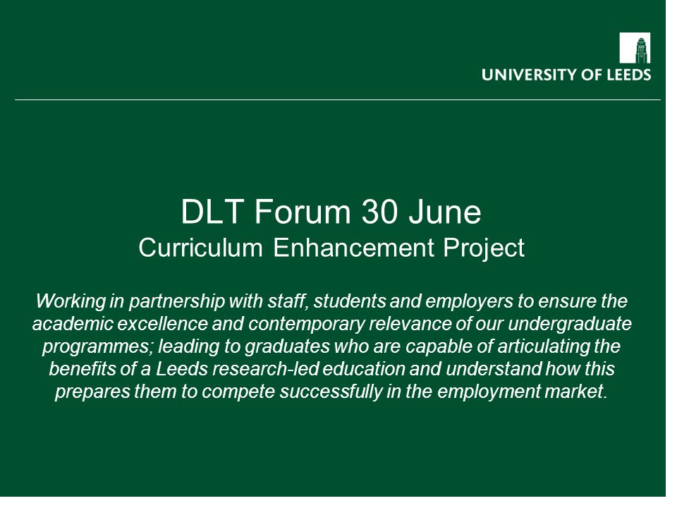 DLT Forum 30 June Curriculum Enhancement Project Working in partnership with staff, students and employers to ensure the academic excellence and contemporary relevance of our undergraduate programmes; leading to graduates who are capable of articulating the benefits of a Leeds research-led education and understand how this prepares them to compete successfully in the employment market.