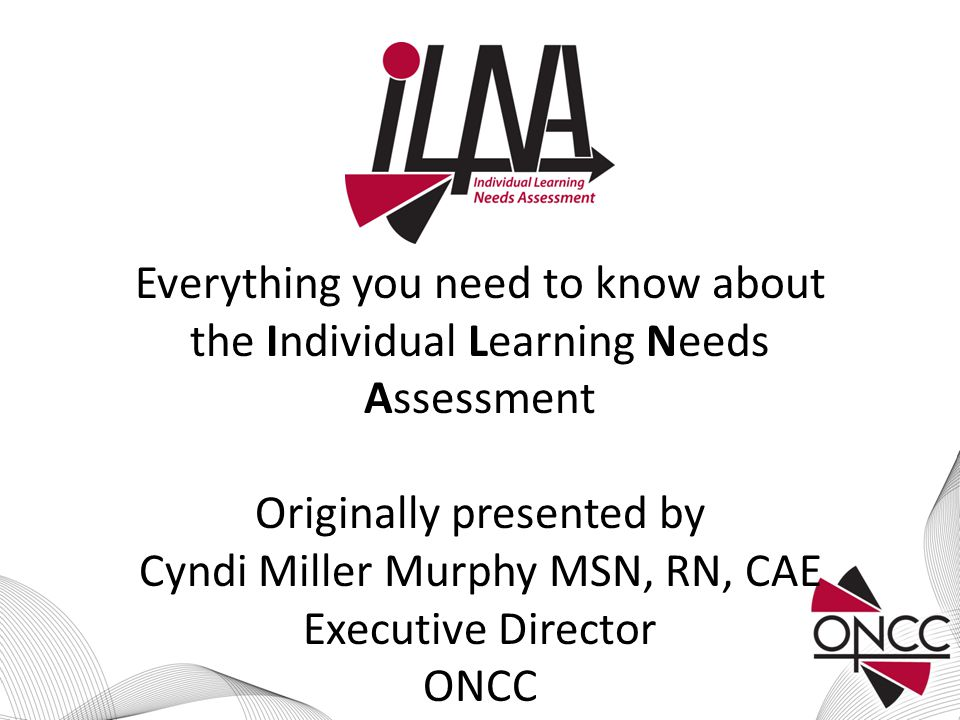 Everything you need to know about the Individual Learning Needs Assessment Originally presented by Cyndi Miller Murphy MSN, RN, CAE Executive Director ONCC