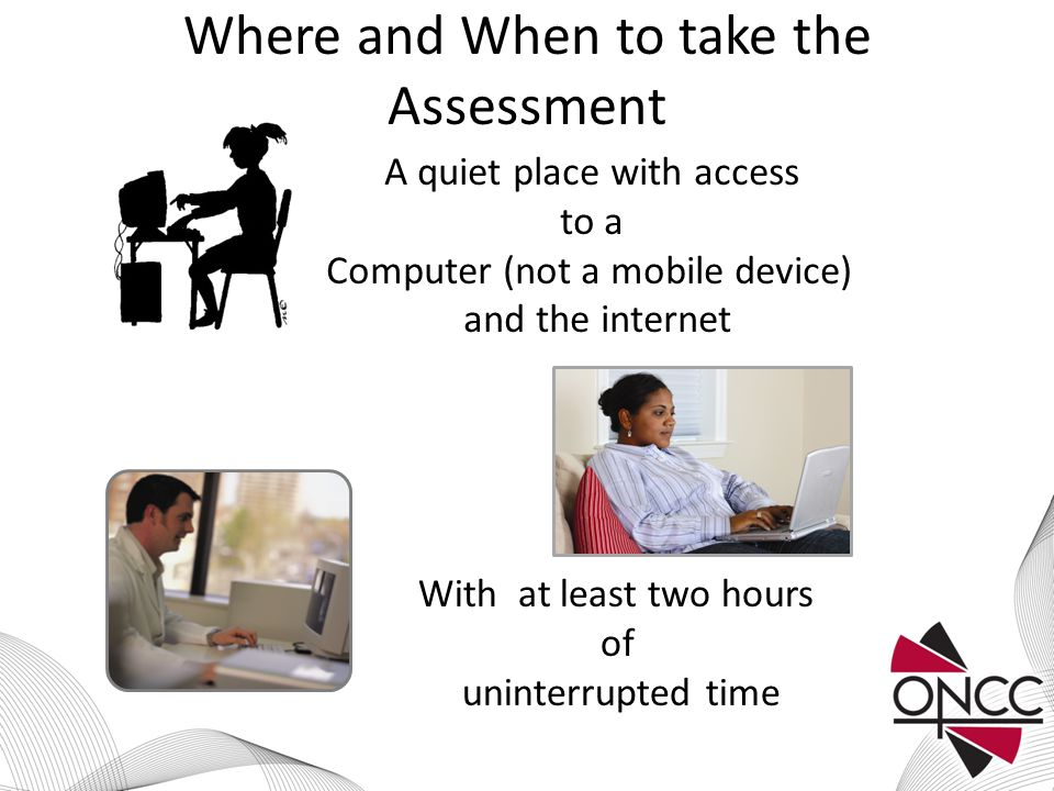 Where and When to take the Assessment A quiet place with access to a Computer (not a mobile device) and the internet With at least two hours of uninterrupted time