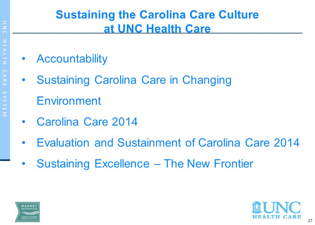 27 U N C H E A L T H C A R E S Y S T E M Sustaining the Carolina Care Culture at UNC Health Care Accountability Sustaining Carolina Care in Changing Environment Carolina Care 2014 Evaluation and Sustainment of Carolina Care 2014 Sustaining Excellence – The New Frontier