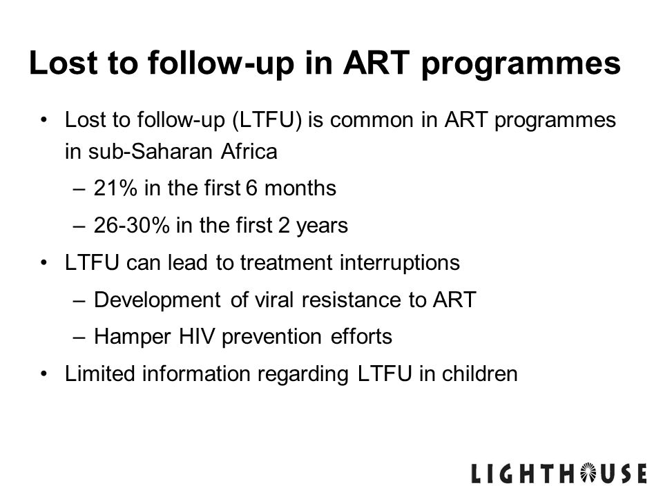 Lost to follow-up in ART programmes Lost to follow-up (LTFU) is common in ART programmes in sub-Saharan Africa –21% in the first 6 months –26-30% in t