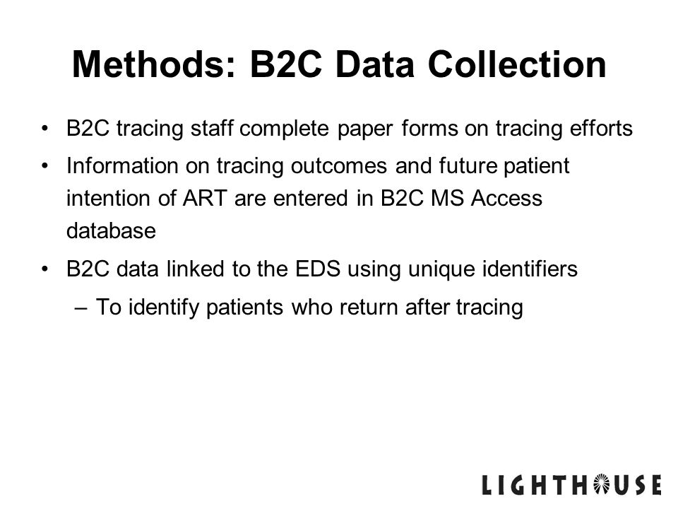 Methods: B2C Data Collection B2C tracing staff complete paper forms on tracing efforts Information on tracing outcomes and future patient intention of ART are entered in B2C MS Access database B2C data linked to the EDS using unique identifiers –To identify patients who return after tracing