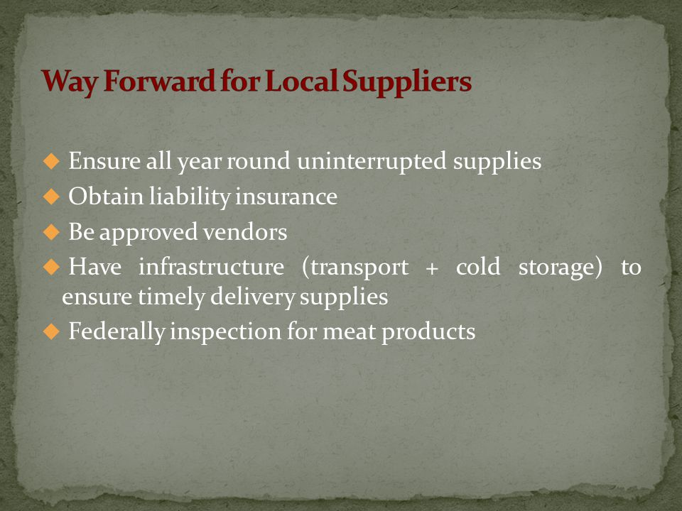  Ensure all year round uninterrupted supplies  Obtain liability insurance  Be approved vendors  Have infrastructure (transport + cold storage) to ensure timely delivery supplies  Federally inspection for meat products